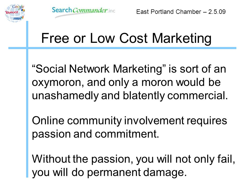 Free or Low Cost Marketing Social Network Marketing is sort of an oxymoron, and only a moron would be unashamedly and blatently commercial.