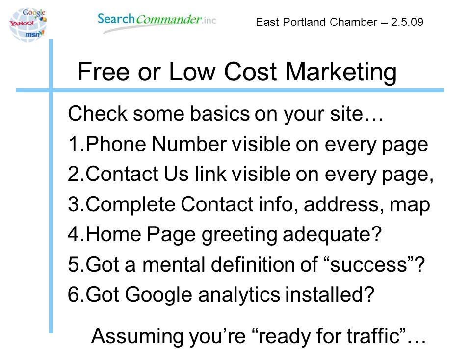 Free or Low Cost Marketing Check some basics on your site… 1.Phone Number visible on every page 2.Contact Us link visible on every page, 3.Complete Contact info, address, map 4.Home Page greeting adequate.