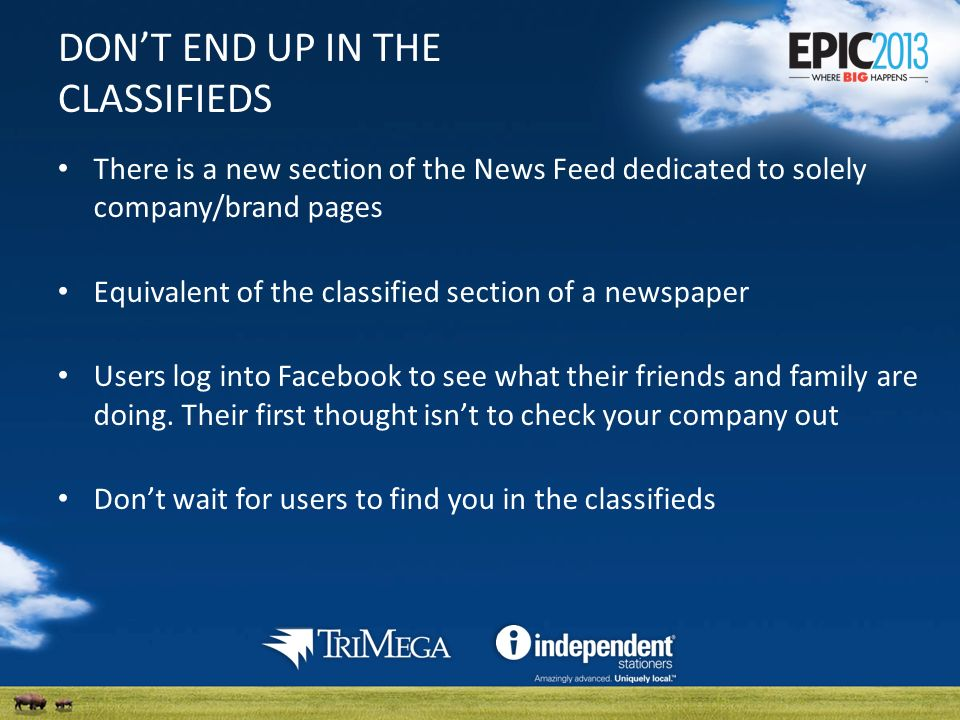DONT END UP IN THE CLASSIFIEDS There is a new section of the News Feed dedicated to solely company/brand pages Equivalent of the classified section of a newspaper Users log into Facebook to see what their friends and family are doing.