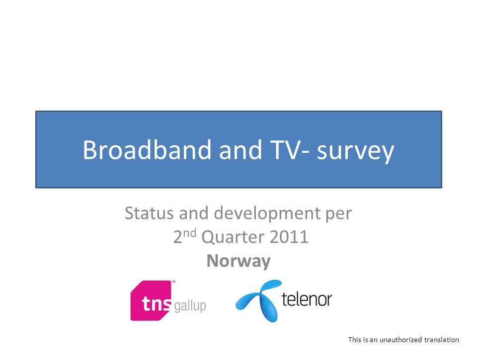 Broadband and TV- survey Status and development per 2 nd Quarter 2011 Norway This is an unauthorized translation