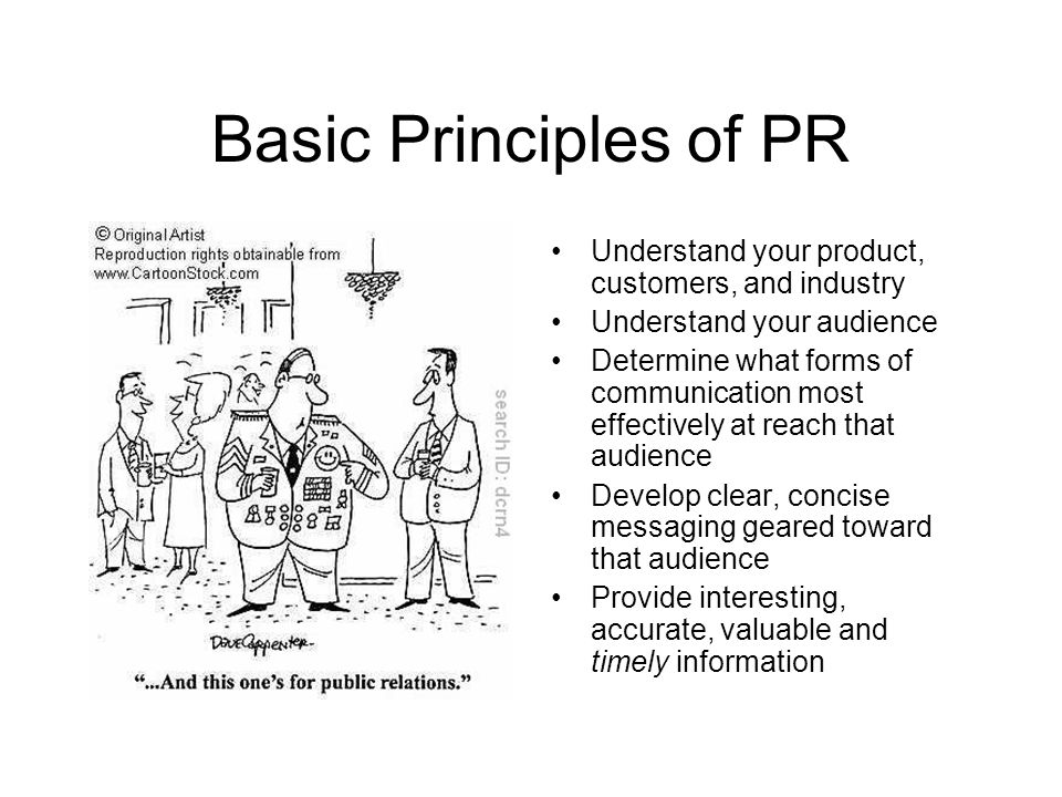 Basic Principles of PR Understand your product, customers, and industry Understand your audience Determine what forms of communication most effectively at reach that audience Develop clear, concise messaging geared toward that audience Provide interesting, accurate, valuable and timely information