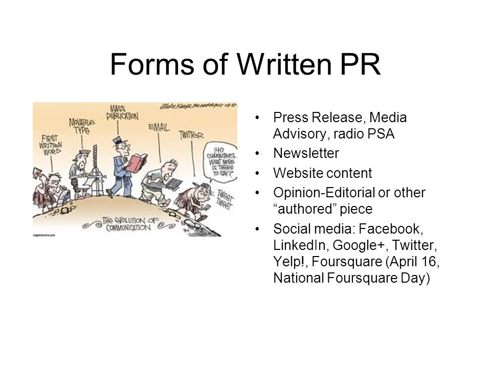 Forms of Written PR Press Release, Media Advisory, radio PSA Newsletter Website content Opinion-Editorial or other authored piece Social media: Facebook, LinkedIn, Google+, Twitter, Yelp!, Foursquare (April 16, National Foursquare Day)