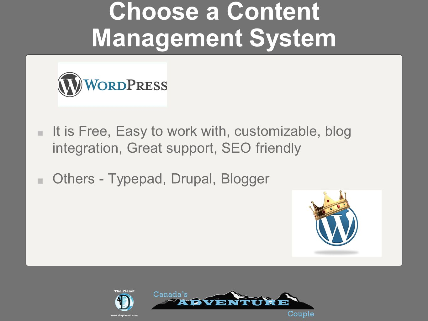 Choose a Content Management System It is Free, Easy to work with, customizable, blog integration, Great support, SEO friendly Others - Typepad, Drupal, Blogger