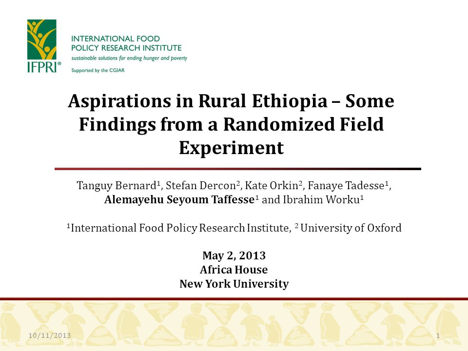 10/11/2013 Aspirations in Rural Ethiopia – Some Findings from a Randomized Field Experiment Tanguy Bernard 1, Stefan Dercon 2, Kate Orkin 2, Fanaye Tadesse 1, Alemayehu Seyoum Taffesse 1 and Ibrahim Worku 1 1 International Food Policy Research Institute, 2 University of Oxford May 2, 2013 Africa House New York University 1