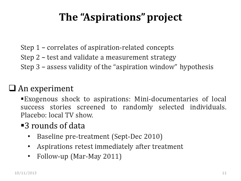The Aspirations project Step 1 – correlates of aspiration-related concepts Step 2 – test and validate a measurement strategy Step 3 – assess validity of the aspiration window hypothesis An experiment Exogenous shock to aspirations: Mini-documentaries of local success stories screened to randomly selected individuals.