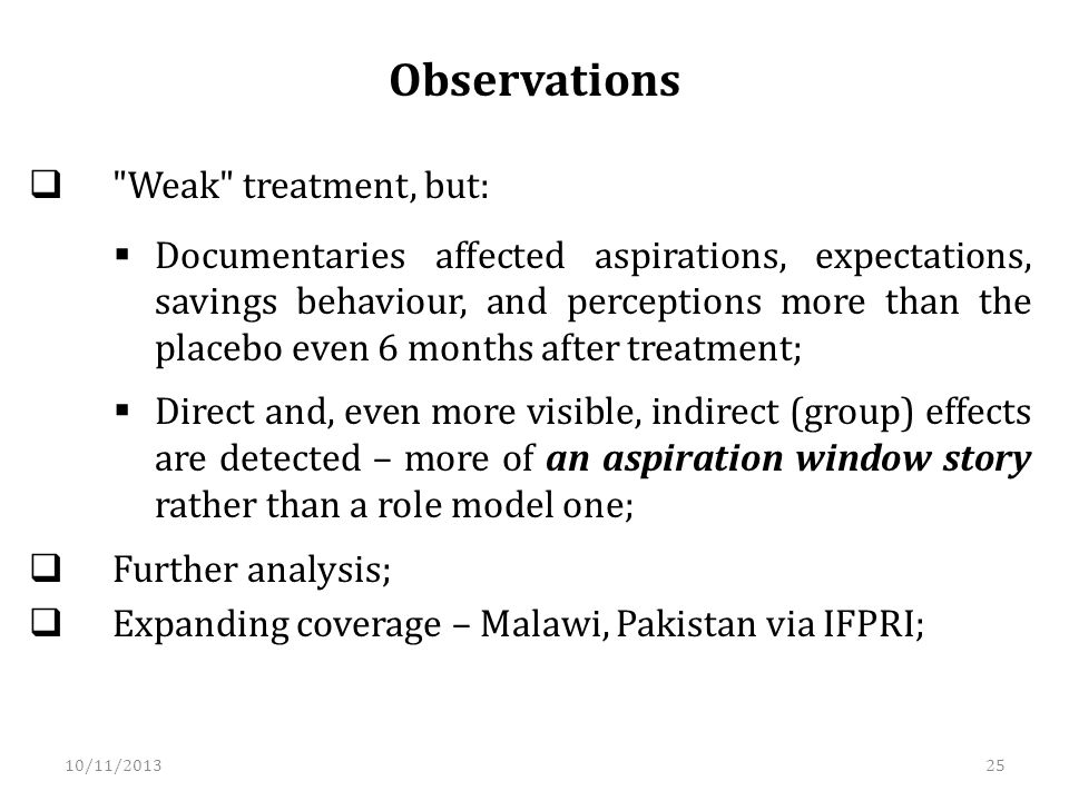 Observations Weak treatment, but: Documentaries affected aspirations, expectations, savings behaviour, and perceptions more than the placebo even 6 months after treatment; Direct and, even more visible, indirect (group) effects are detected – more of an aspiration window story rather than a role model one; Further analysis; Expanding coverage – Malawi, Pakistan via IFPRI; 10/11/201325
