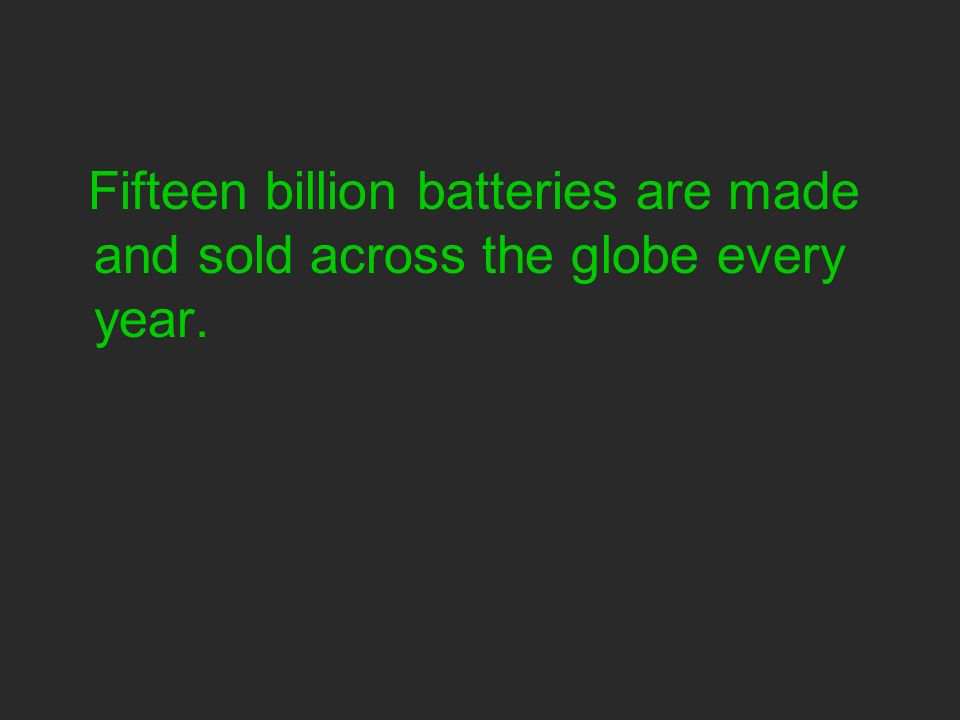 Fifteen billion batteries are made and sold across the globe every year.