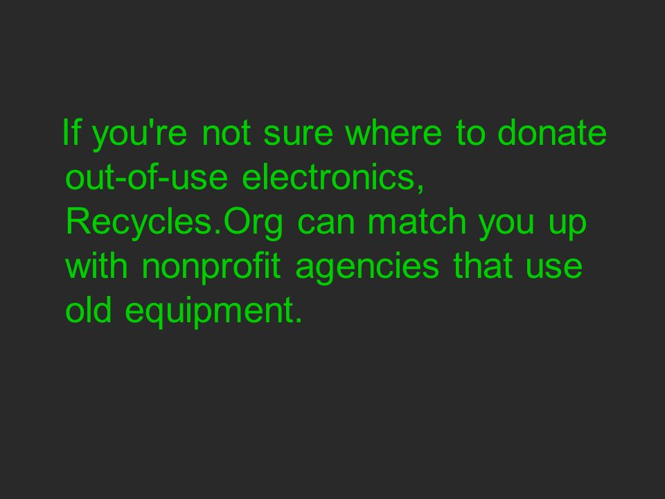 If you re not sure where to donate out-of-use electronics, Recycles.Org can match you up with nonprofit agencies that use old equipment.