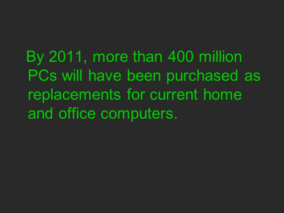 By 2011, more than 400 million PCs will have been purchased as replacements for current home and office computers.