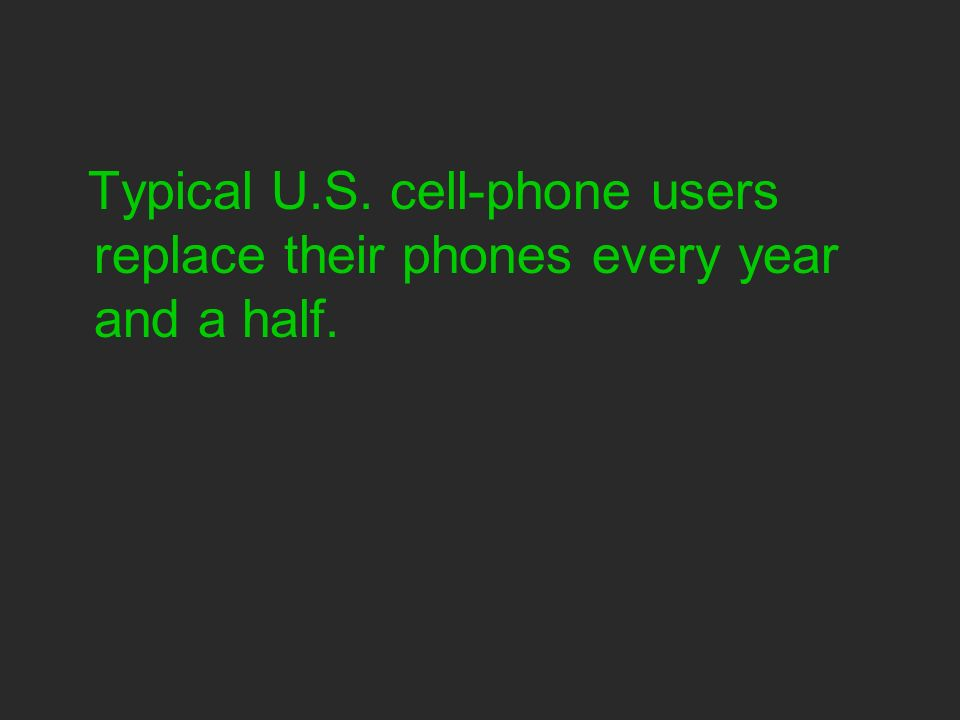 Typical U.S. cell-phone users replace their phones every year and a half.