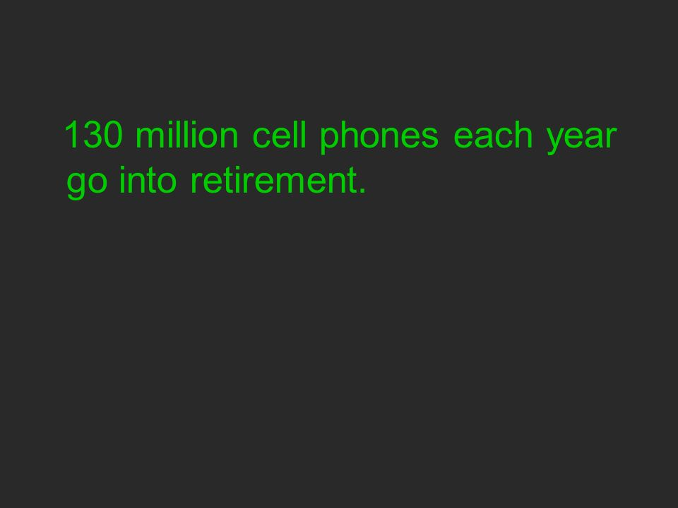 130 million cell phones each year go into retirement.