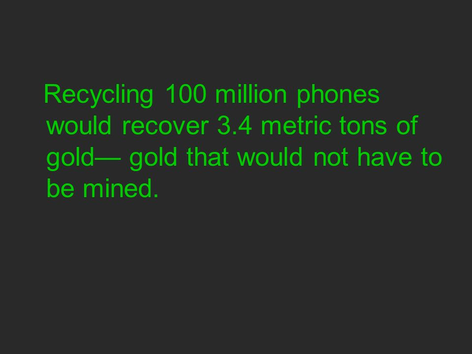 Recycling 100 million phones would recover 3.4 metric tons of gold gold that would not have to be mined.