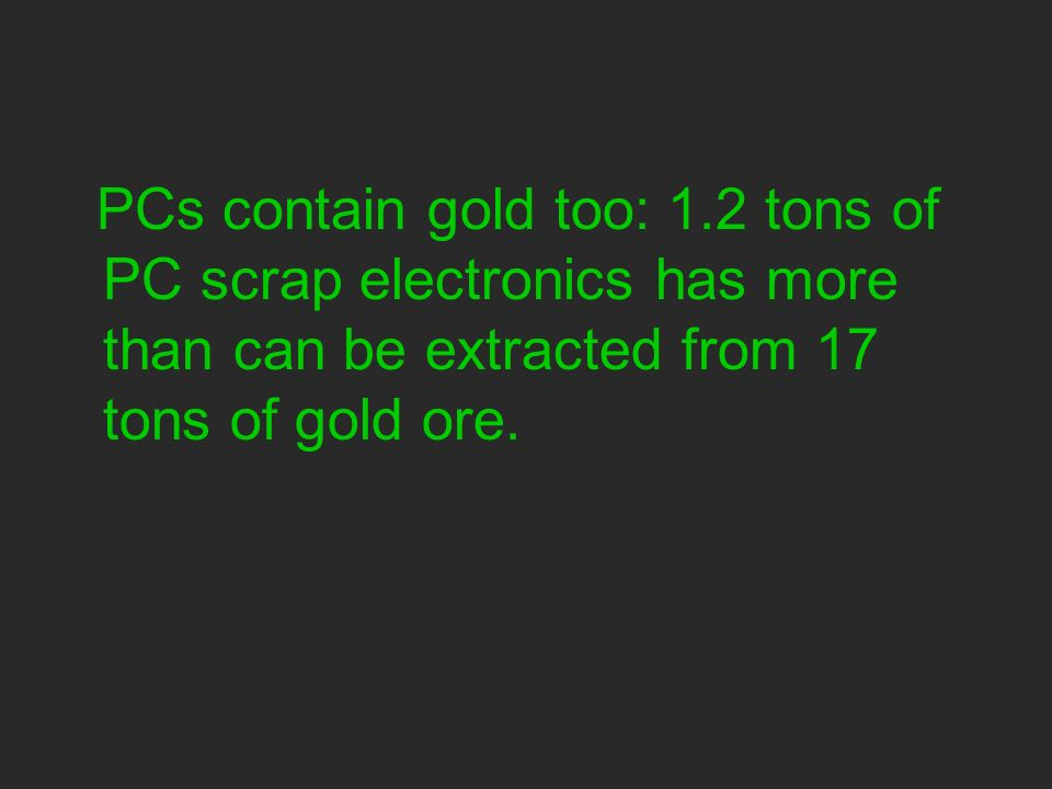 PCs contain gold too: 1.2 tons of PC scrap electronics has more than can be extracted from 17 tons of gold ore.