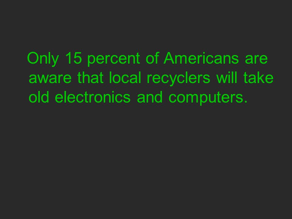 Only 15 percent of Americans are aware that local recyclers will take old electronics and computers.