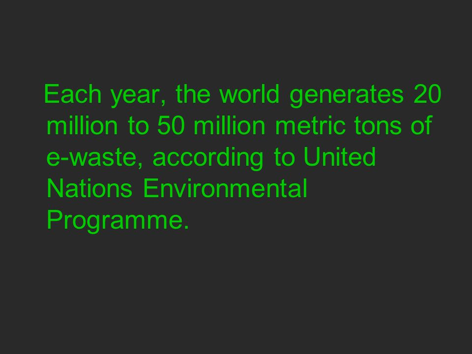 Each year, the world generates 20 million to 50 million metric tons of e-waste, according to United Nations Environmental Programme.