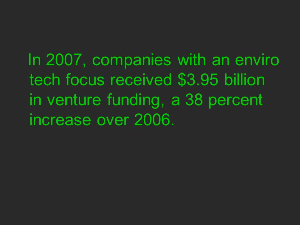 In 2007, companies with an enviro tech focus received $3.95 billion in venture funding, a 38 percent increase over 2006.