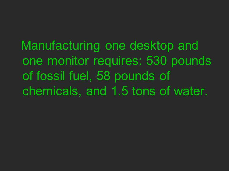 Manufacturing one desktop and one monitor requires: 530 pounds of fossil fuel, 58 pounds of chemicals, and 1.5 tons of water.