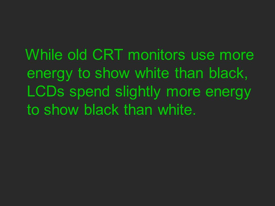 While old CRT monitors use more energy to show white than black, LCDs spend slightly more energy to show black than white.