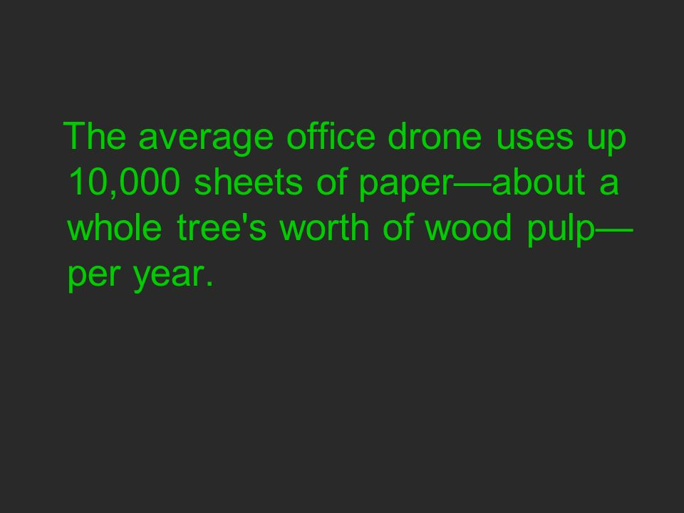 The average office drone uses up 10,000 sheets of paperabout a whole tree s worth of wood pulp per year.