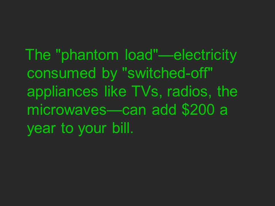 The phantom load electricity consumed by switched-off appliances like TVs, radios, the microwavescan add $200 a year to your bill.