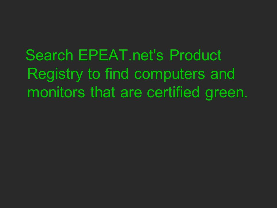 Search EPEAT.net s Product Registry to find computers and monitors that are certified green.