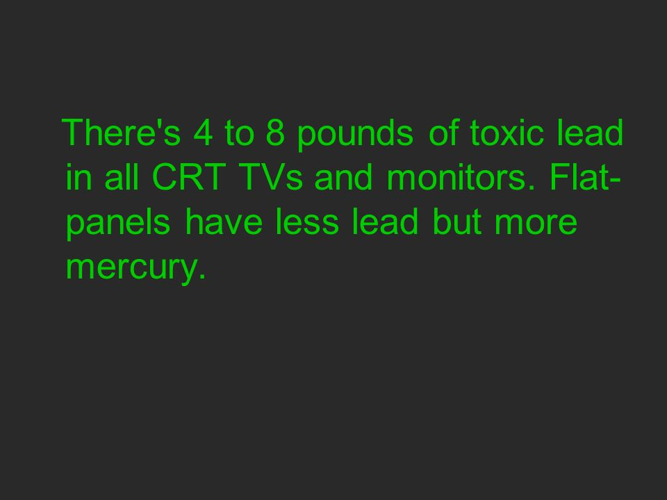 There s 4 to 8 pounds of toxic lead in all CRT TVs and monitors.