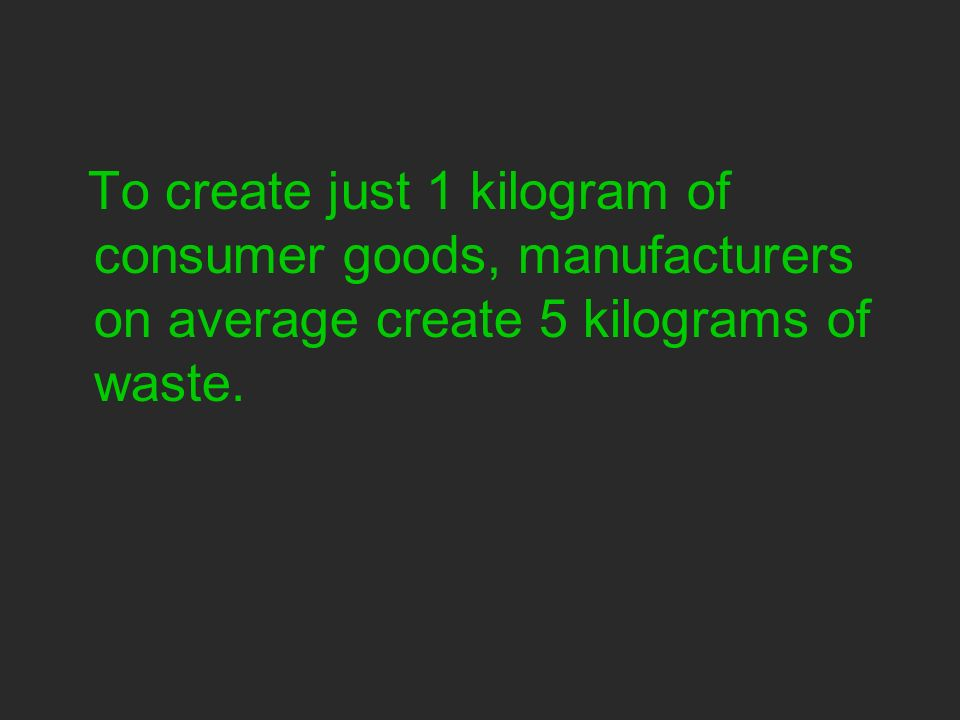 To create just 1 kilogram of consumer goods, manufacturers on average create 5 kilograms of waste.