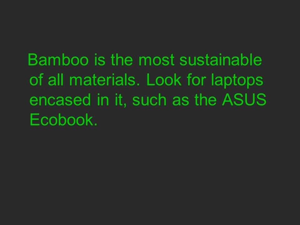 Bamboo is the most sustainable of all materials.