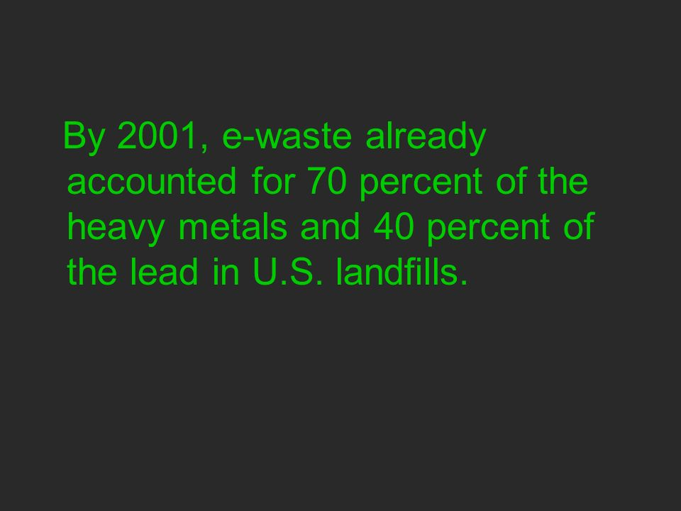 By 2001, e-waste already accounted for 70 percent of the heavy metals and 40 percent of the lead in U.S.
