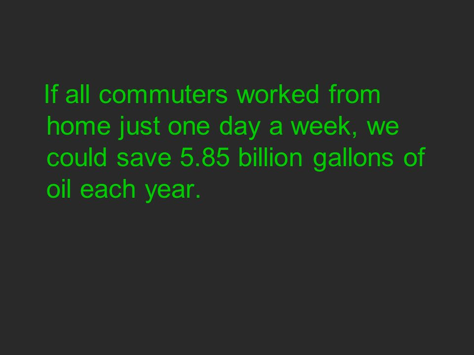 If all commuters worked from home just one day a week, we could save 5.85 billion gallons of oil each year.