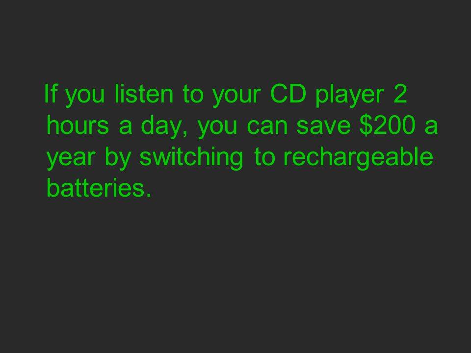 If you listen to your CD player 2 hours a day, you can save $200 a year by switching to rechargeable batteries.