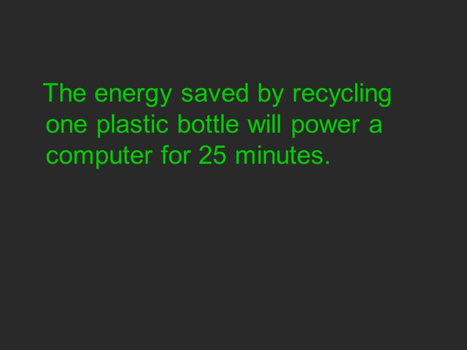 The energy saved by recycling one plastic bottle will power a computer for 25 minutes.