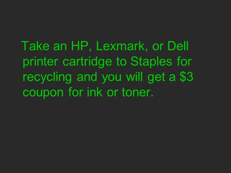 Take an HP, Lexmark, or Dell printer cartridge to Staples for recycling and you will get a $3 coupon for ink or toner.