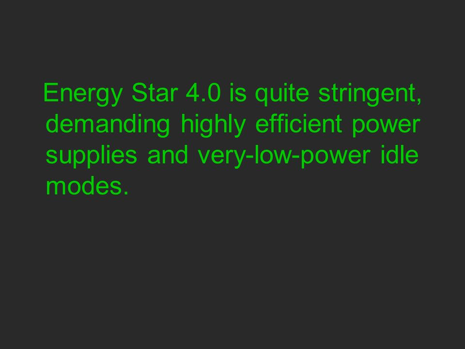 Energy Star 4.0 is quite stringent, demanding highly efficient power supplies and very-low-power idle modes.