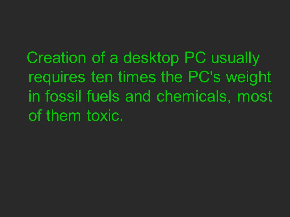 Creation of a desktop PC usually requires ten times the PC s weight in fossil fuels and chemicals, most of them toxic.