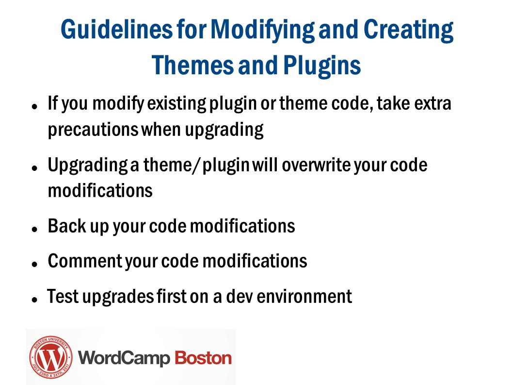 Guidelines for Modifying and Creating Themes and Plugins If you modify existing plugin or theme code, take extra precautions when upgrading Upgrading a theme/plugin will overwrite your code modifications Back up your code modifications Comment your code modifications Test upgrades first on a dev environment
