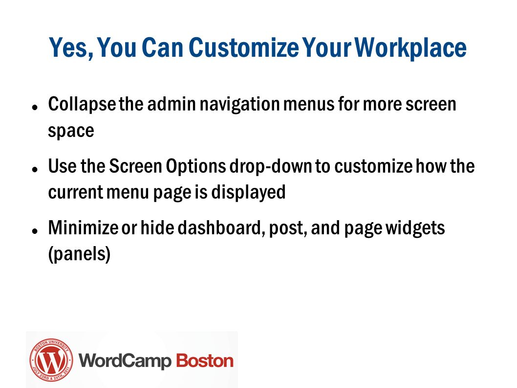 Collapse the admin navigation menus for more screen space Use the Screen Options drop-down to customize how the current menu page is displayed Minimize or hide dashboard, post, and page widgets (panels)