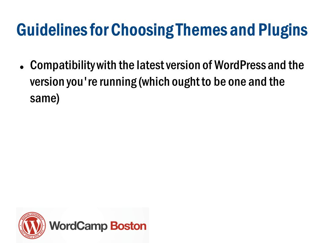 Guidelines for Choosing Themes and Plugins Compatibility with the latest version of WordPress and the version you re running (which ought to be one and the same)
