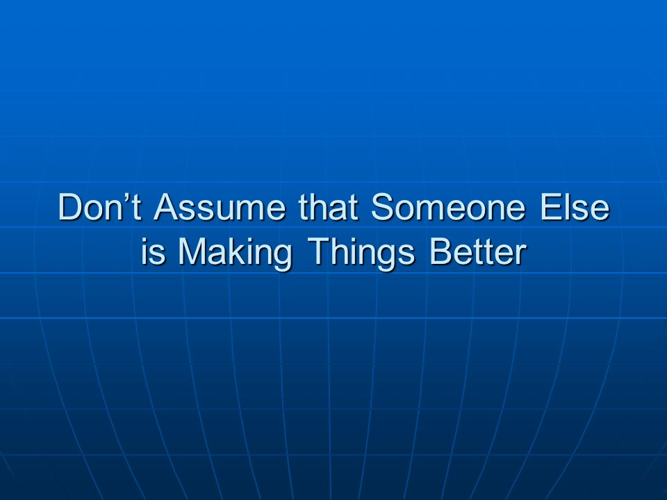 Dont Assume that Someone Else is Making Things Better