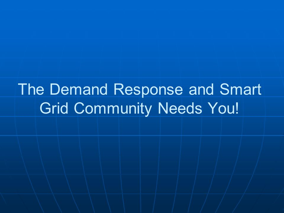 The Demand Response and Smart Grid Community Needs You!