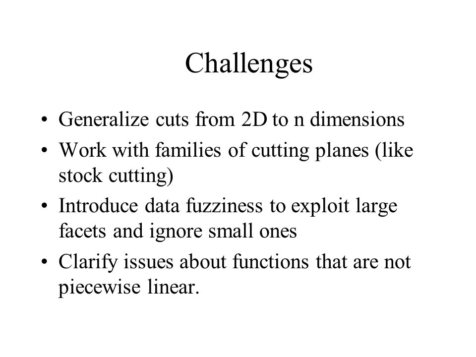 Challenges Generalize cuts from 2D to n dimensions Work with families of cutting planes (like stock cutting) Introduce data fuzziness to exploit large facets and ignore small ones Clarify issues about functions that are not piecewise linear.