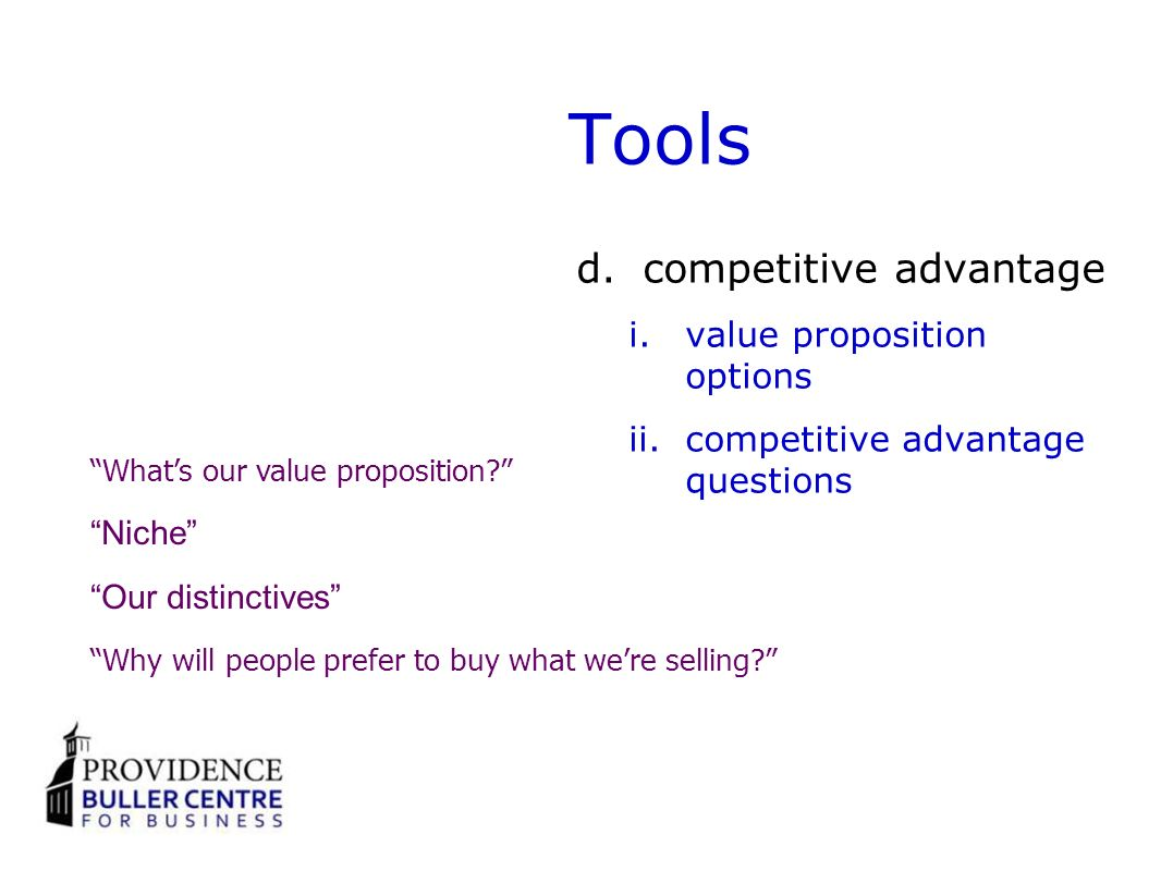 Tools d.competitive advantage i.value proposition options ii.competitive advantage questions Whats our value proposition.