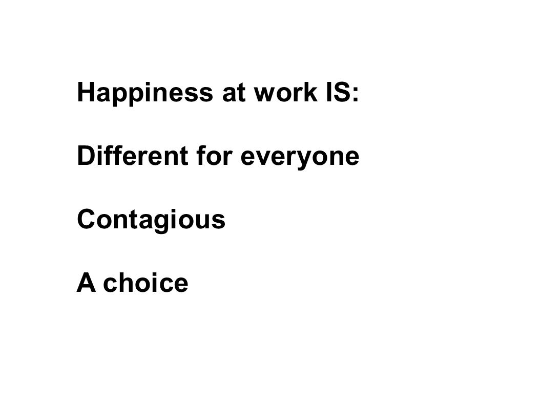 Happiness at work IS: Different for everyone Contagious A choice