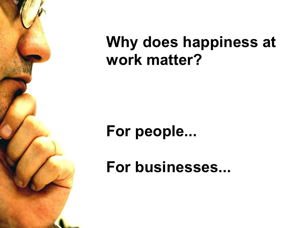 Why does happiness at work matter For people... For businesses...