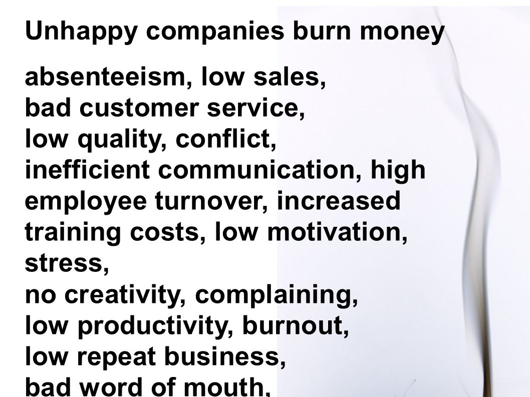 absenteeism, low sales, bad customer service, low quality, conflict, inefficient communication, high employee turnover, increased training costs, low motivation, stress, no creativity, complaining, low productivity, burnout, low repeat business, bad word of mouth, Unhappy companies burn money