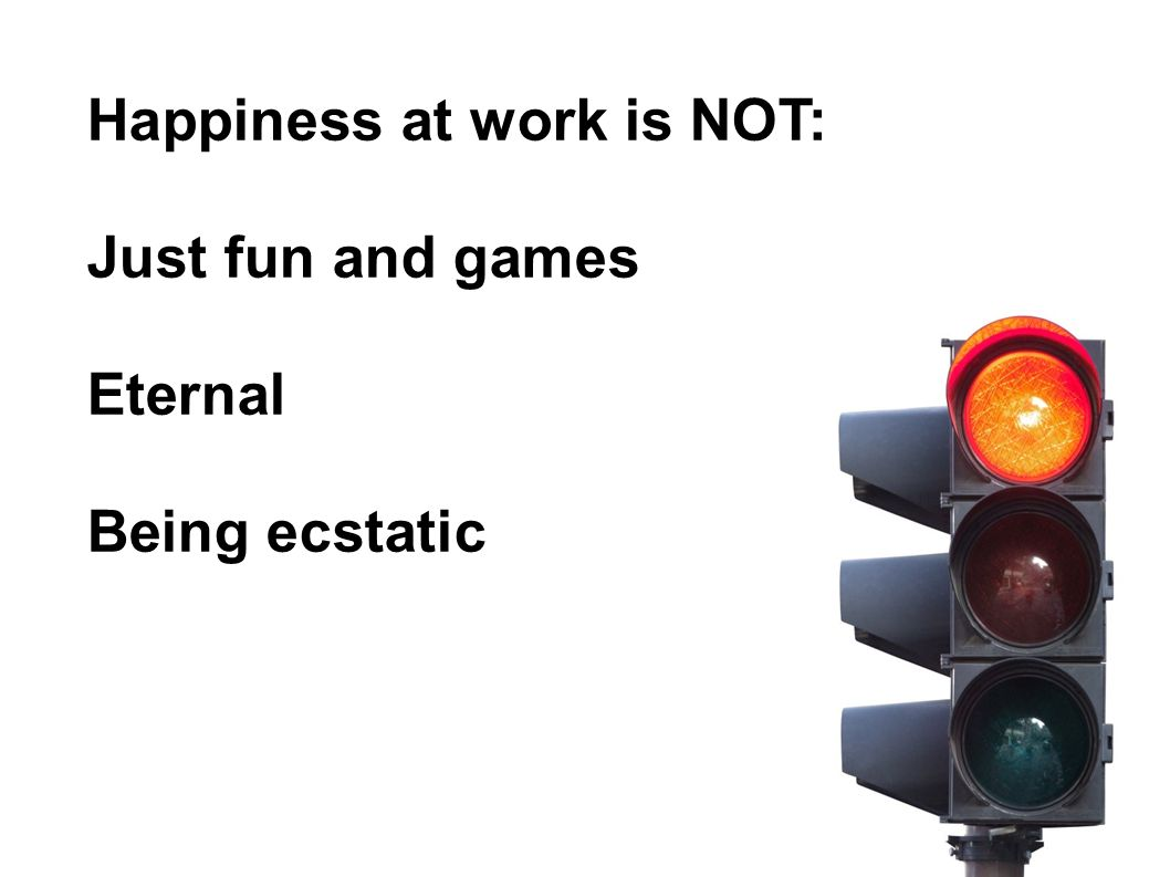 Happiness at work is NOT: Just fun and games Eternal Being ecstatic