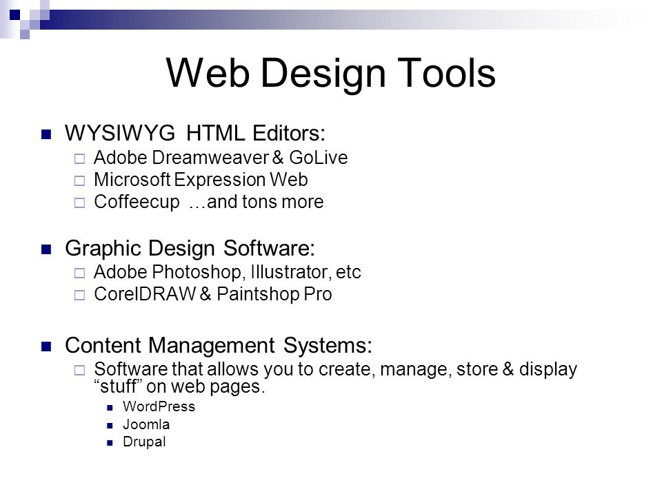 Web Design Tools WYSIWYG HTML Editors: Adobe Dreamweaver & GoLive Microsoft Expression Web Coffeecup …and tons more Graphic Design Software: Adobe Photoshop, Illustrator, etc CorelDRAW & Paintshop Pro Content Management Systems: Software that allows you to create, manage, store & display stuff on web pages.