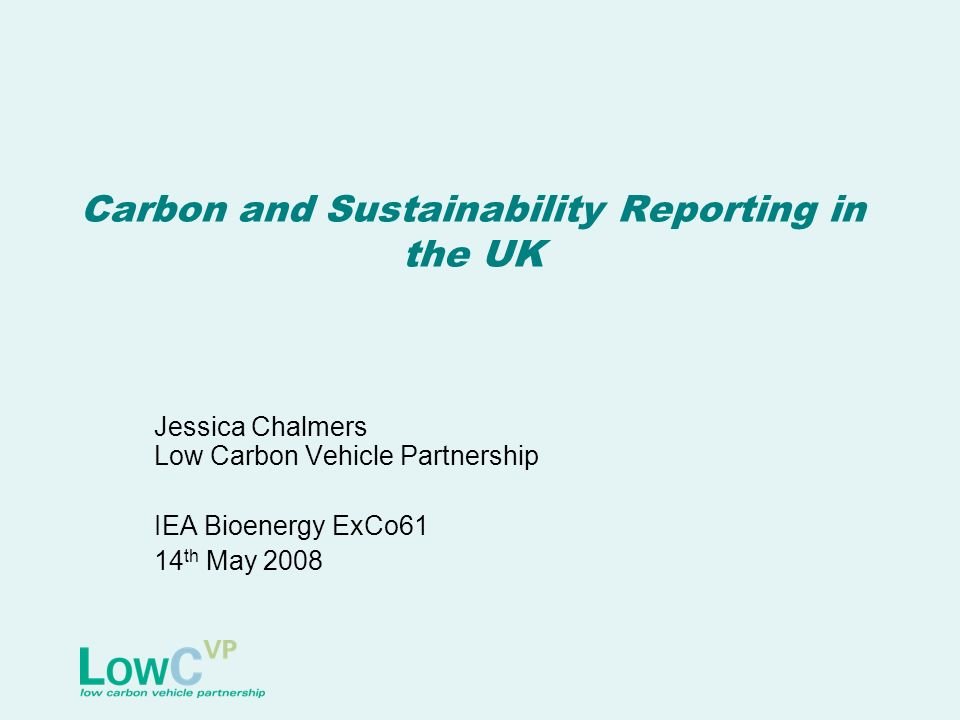 Carbon and Sustainability Reporting in the UK Jessica Chalmers Low Carbon Vehicle Partnership IEA Bioenergy ExCo61 14 th May 2008