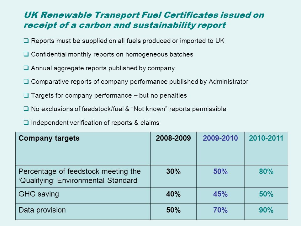 UK Renewable Transport Fuel Certificates issued on receipt of a carbon and sustainability report Reports must be supplied on all fuels produced or imported to UK Confidential monthly reports on homogeneous batches Annual aggregate reports published by company Comparative reports of company performance published by Administrator Targets for company performance – but no penalties No exclusions of feedstock/fuel & Not known reports permissible Independent verification of reports & claims Company targets Percentage of feedstock meeting the Qualifying Environmental Standard 30%50%80% GHG saving40%45%50% Data provision50%70%90%