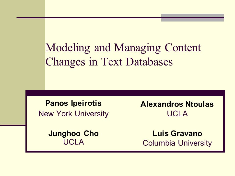Modeling and Managing Content Changes in Text Databases Panos Ipeirotis New York University Alexandros Ntoulas UCLA Junghoo Cho UCLA Luis Gravano Columbia University